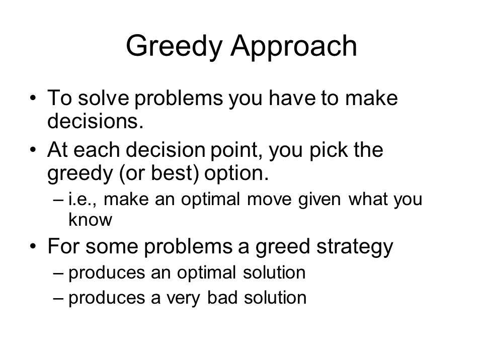 Greedy Approach To solve problems you have to make decisions.