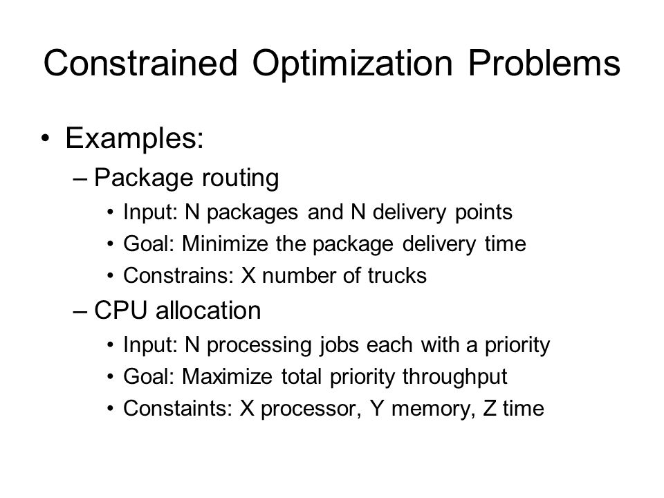 Constrained Optimization Problems Examples: –Package routing Input: N packages and N delivery points Goal: Minimize the package delivery time Constrains: X number of trucks –CPU allocation Input: N processing jobs each with a priority Goal: Maximize total priority throughput Constaints: X processor, Y memory, Z time