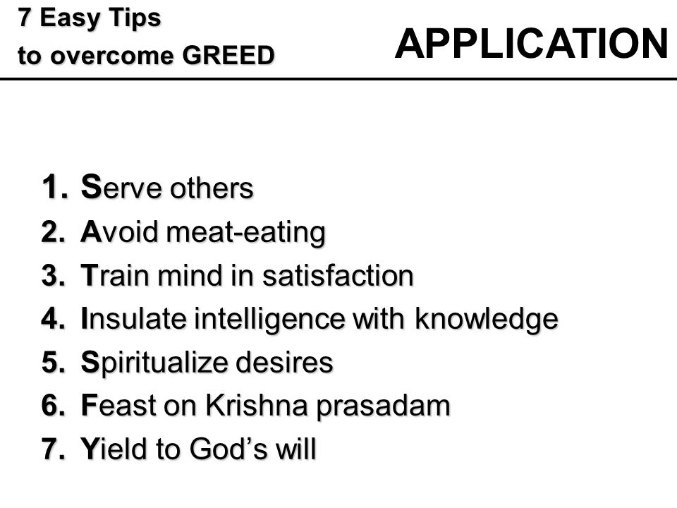1.S erve others 2.Avoid meat-eating 3.Train mind in satisfaction 4.Insulate intelligence with knowledge 5.Spiritualize desires 6.Feast on Krishna prasadam 7.Yield to God's will APPLICATION 7 Easy Tips 7 Easy Tips to overcome GREED to overcome GREED