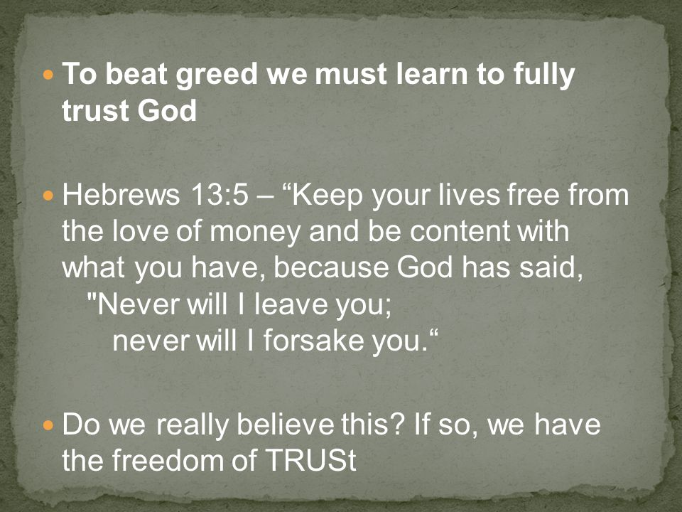 """To beat greed we must learn to fully trust God Hebrews 13:5 – """"Keep your lives free from the love of money and be content with what you have, because"""