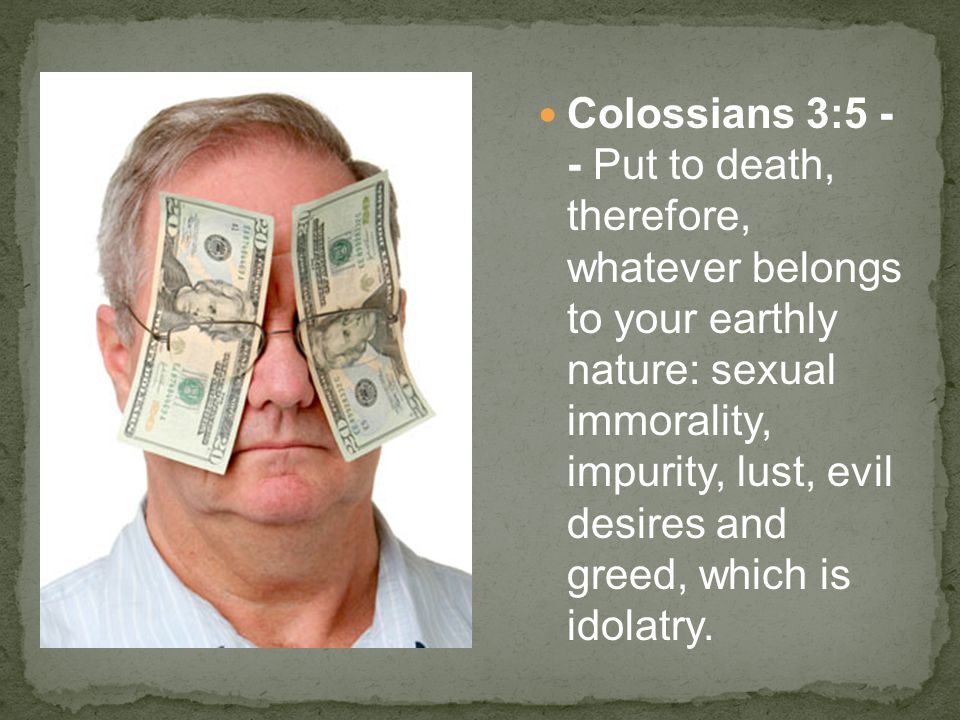 Colossians 3:5 - - Put to death, therefore, whatever belongs to your earthly nature: sexual immorality, impurity, lust, evil desires and greed, which is idolatry.