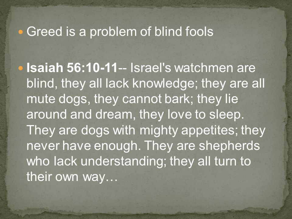 Greed is a problem of blind fools Isaiah 56:10-11-- Israel s watchmen are blind, they all lack knowledge; they are all mute dogs, they cannot bark; they lie around and dream, they love to sleep.