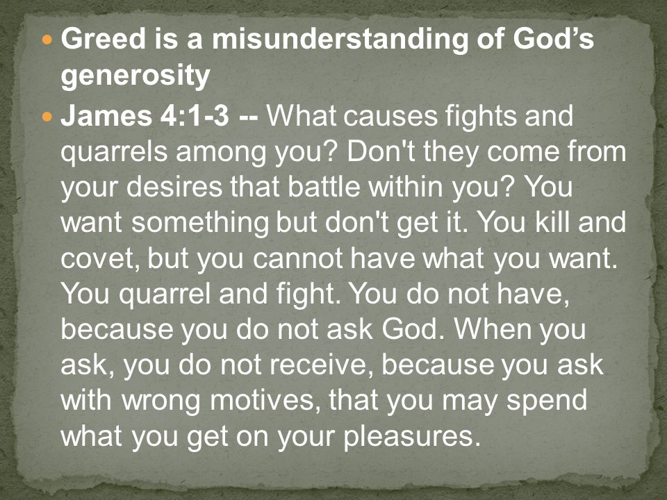 Greed is a misunderstanding of God's generosity James 4:1-3 -- What causes fights and quarrels among you? Don't they come from your desires that battl