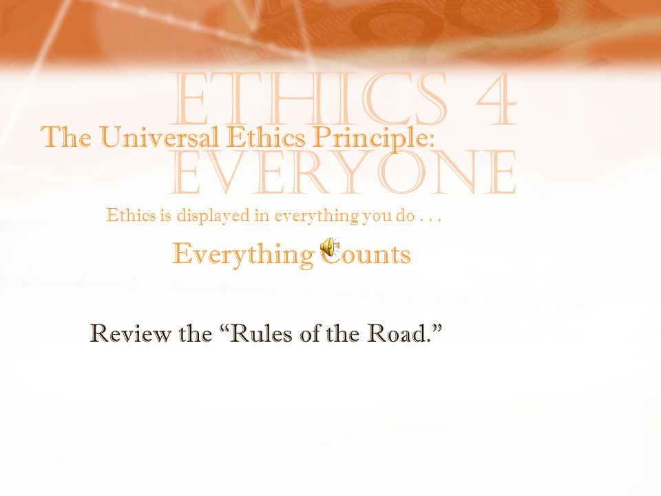 Ethics 4 Everyone The Universal Ethics Principle: Ethics is displayed in everything you do...
