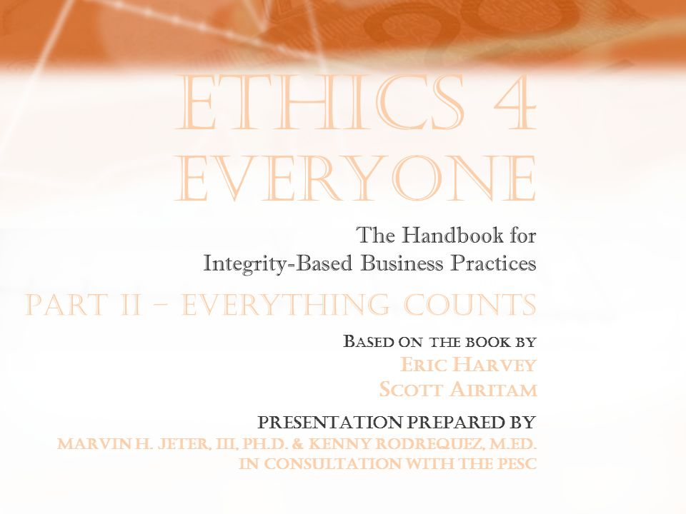 Ethics 4 Everyone B ASED ON THE BOOK BY E RIC H ARVEY S COTT A IRITAM The Handbook for Integrity-Based Business Practices PRESENTATION PREPARED BY MARVIN H.