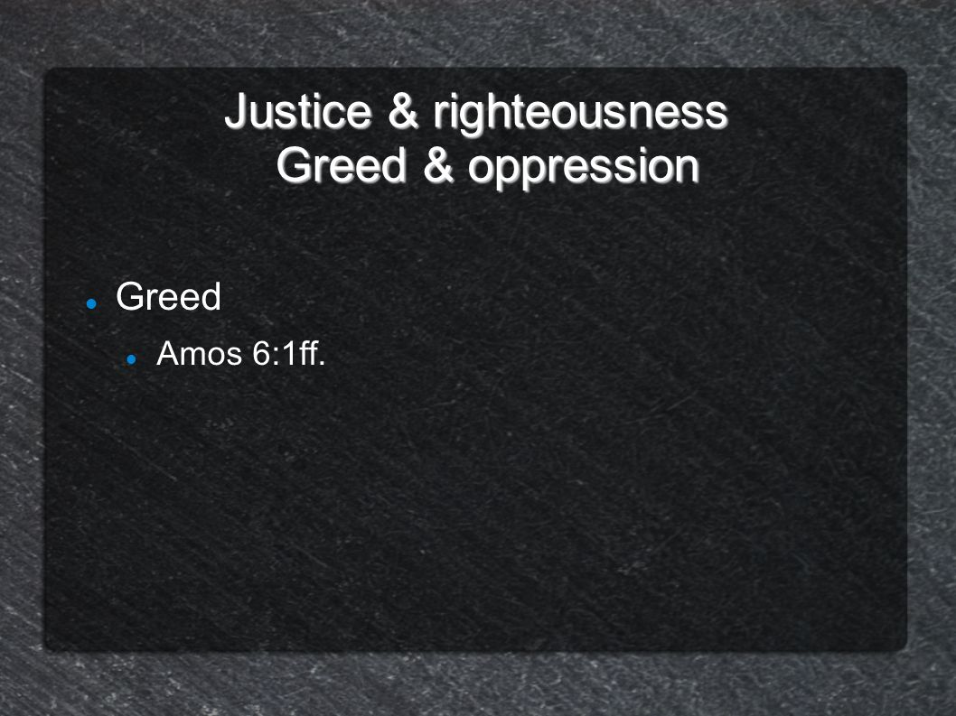 Justice & righteousness Greed & oppression Greed Amos 6:1ff. Supermarkets,