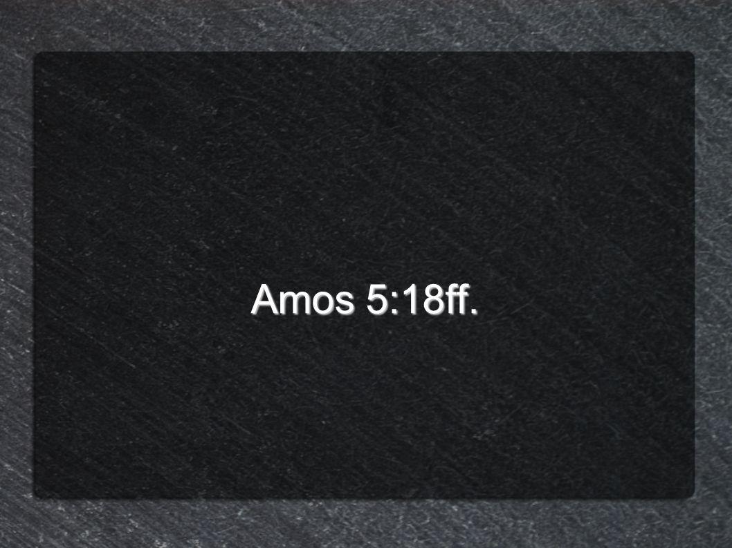 Amos 5:18ff.