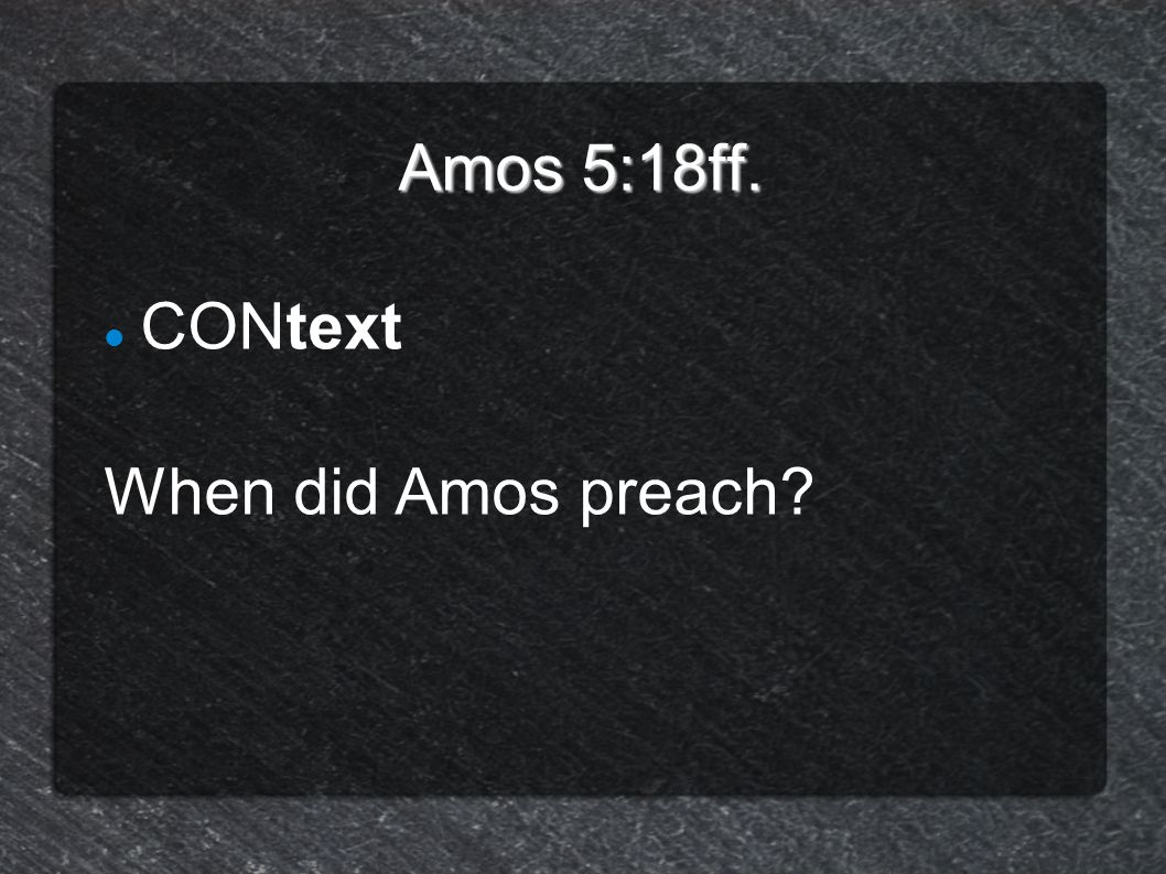 Amos 5:18ff. CONtext When did Amos preach