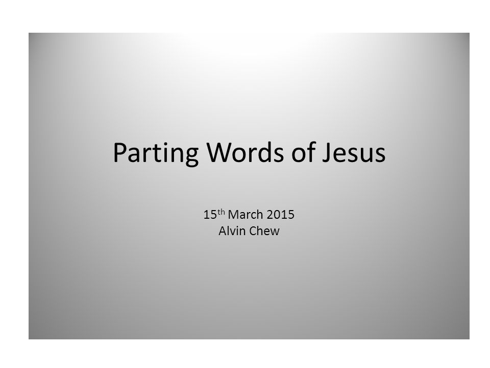 Parting Words of Jesus 15 th March 2015 Alvin Chew