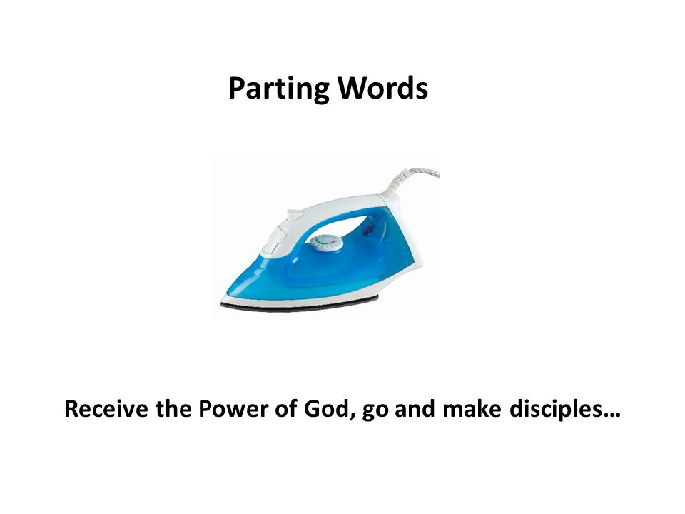 Receive the Power of God, go and make disciples… Parting Words