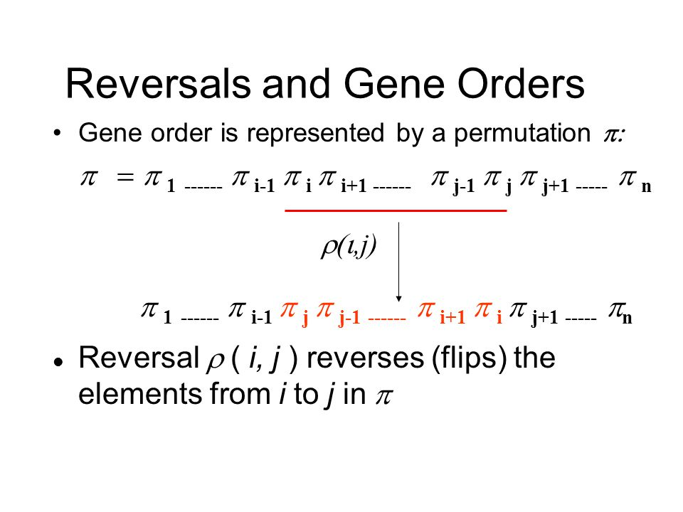 Reversals and Gene Orders Gene order is represented by a permutation   1  ------  i-1  i  i+1 ------  j-1  j  j+1 -----  n   1  ------  i-1  j  j-1 ------  i+1  i  j+1 -----  n Reversal  ( i, j ) reverses (flips) the elements from i to j in  ,j)