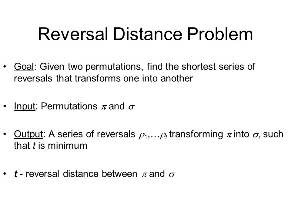 Reversal Distance Problem Goal: Given two permutations, find the shortest series of reversals that transforms one into another Input: Permutations  and  Output: A series of reversals  1,…  t transforming  into  such that t is minimum t - reversal distance between  and 