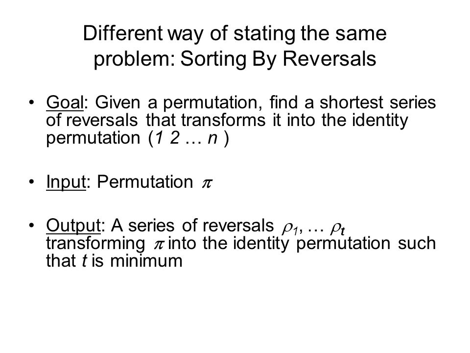 Different way of stating the same problem: Sorting By Reversals Goal: Given a permutation, find a shortest series of reversals that transforms it into the identity permutation (1 2 … n ) Input: Permutation  Output: A series of reversals  1, …  t transforming  into the identity permutation such that t is minimum