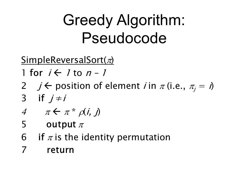 Greedy Algorithm: Pseudocode SimpleReversalSort(  ) 1 for i  1 to n – 1 2 j  position of element i in  (i.e.,  j = i) 3 if j ≠i    *  (i, j) 5 output  6 if  is the identity permutation 7 return