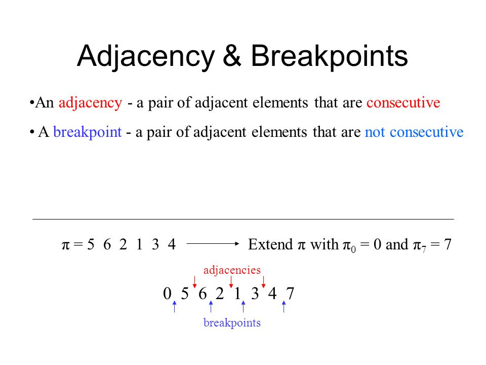 Adjacency & Breakpoints An adjacency - a pair of adjacent elements that are consecutive A breakpoint - a pair of adjacent elements that are not consecutive π = 5 6 2 1 3 4 0 5 6 2 1 3 4 7 adjacencies breakpoints Extend π with π 0 = 0 and π 7 = 7