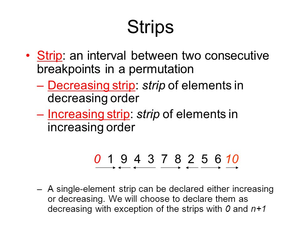 Strips Strip: an interval between two consecutive breakpoints in a permutation –Decreasing strip: strip of elements in decreasing order –Increasing strip: strip of elements in increasing order 0 1 9 4 3 7 8 2 5 6 10 –A single-element strip can be declared either increasing or decreasing.