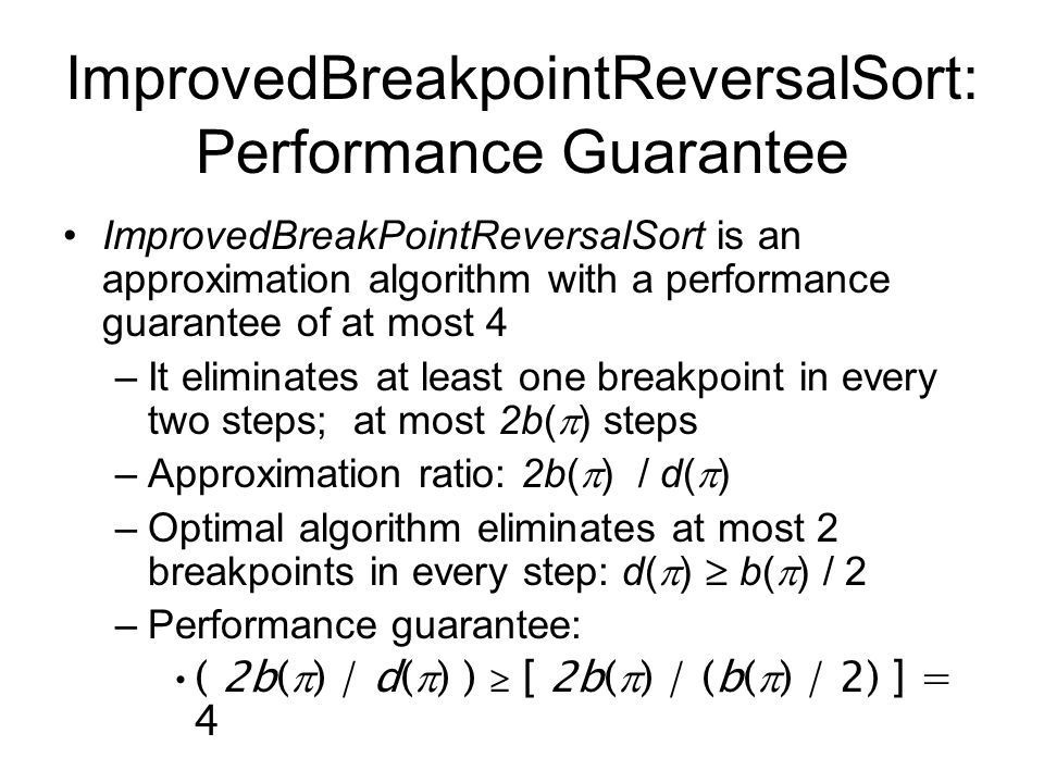 ImprovedBreakPointReversalSort is an approximation algorithm with a performance guarantee of at most 4 –It eliminates at least one breakpoint in every two steps; at most 2b(  ) steps –Approximation ratio: 2b(  ) / d(  ) –Optimal algorithm eliminates at most 2 breakpoints in every step: d(  )  b(  ) / 2 –Performance guarantee: ( 2b(  ) / d(  ) )  [ 2b(  ) / (b(  ) / 2) ] = 4 ImprovedBreakpointReversalSort: Performance Guarantee