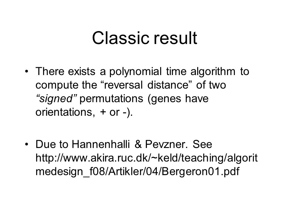 Classic result There exists a polynomial time algorithm to compute the reversal distance of two signed permutations (genes have orientations, + or -).