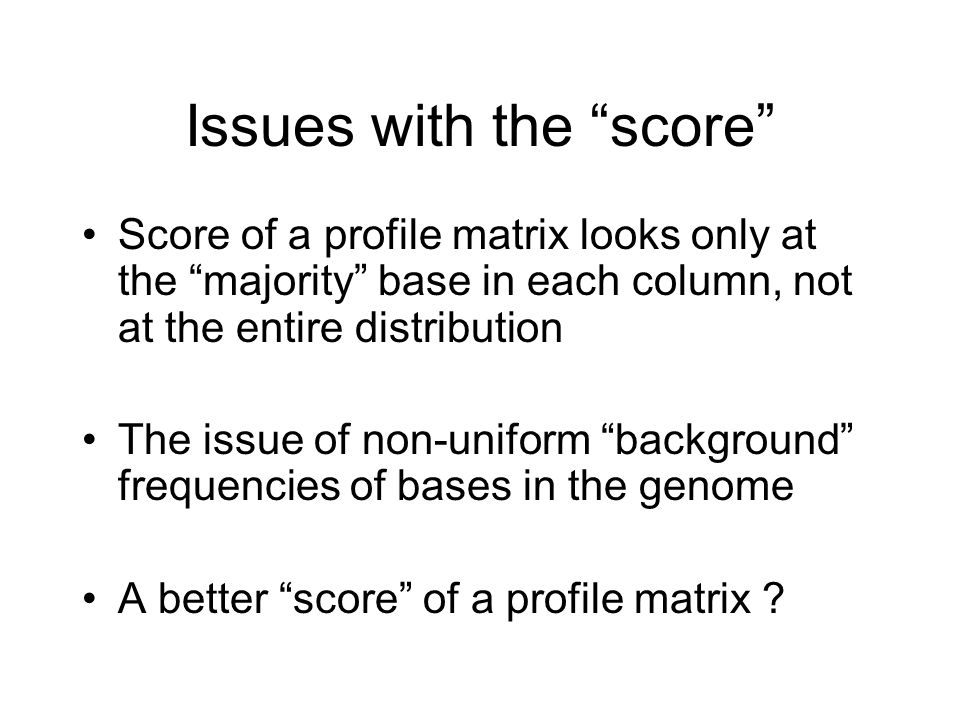 Issues with the score Score of a profile matrix looks only at the majority base in each column, not at the entire distribution The issue of non-uniform background frequencies of bases in the genome A better score of a profile matrix
