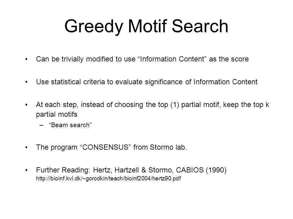 Greedy Motif Search Can be trivially modified to use Information Content as the score Use statistical criteria to evaluate significance of Information Content At each step, instead of choosing the top (1) partial motif, keep the top k partial motifs – Beam search The program CONSENSUS from Stormo lab.