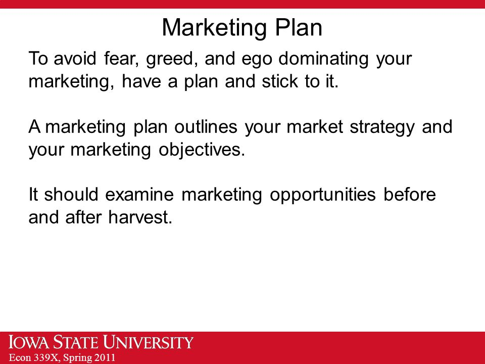 Econ 339X, Spring 2011 Marketing Plan To avoid fear, greed, and ego dominating your marketing, have a plan and stick to it.