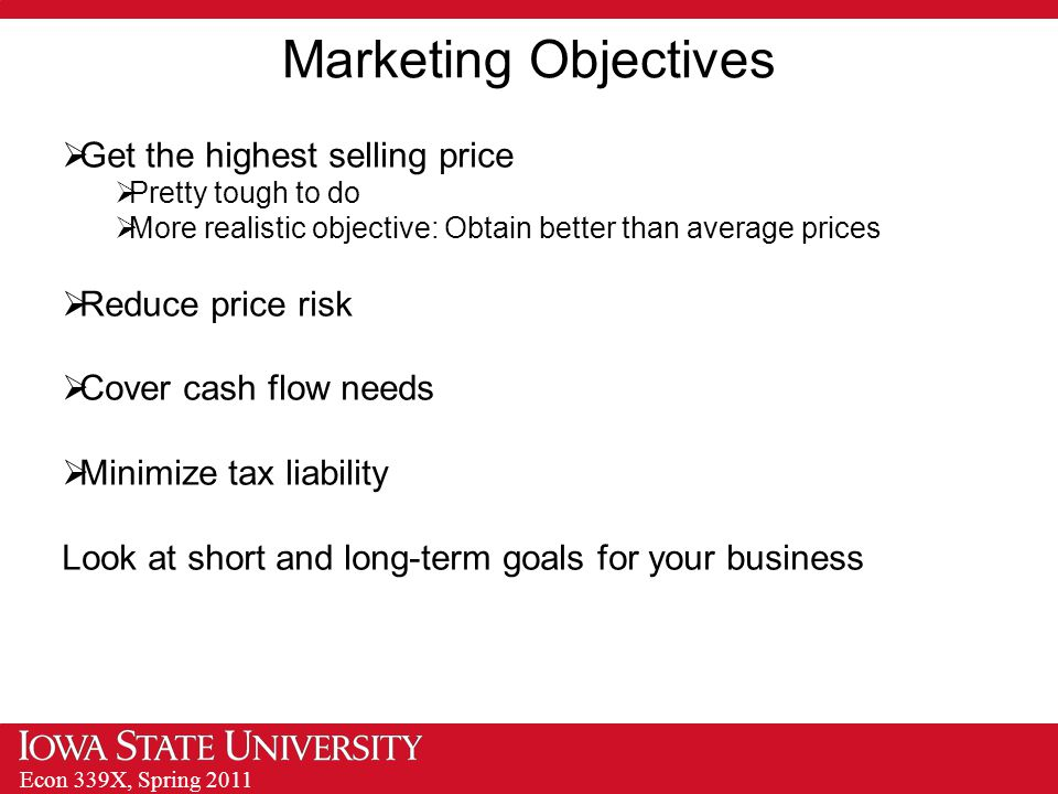 Econ 339X, Spring 2011 Marketing Objectives  Get the highest selling price  Pretty tough to do  More realistic objective: Obtain better than average prices  Reduce price risk  Cover cash flow needs  Minimize tax liability Look at short and long-term goals for your business