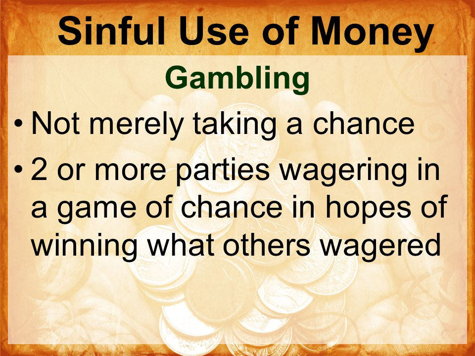 Sinful Use of Money Gambling Not merely taking a chance 2 or more parties wagering in a game of chance in hopes of winning what others wagered