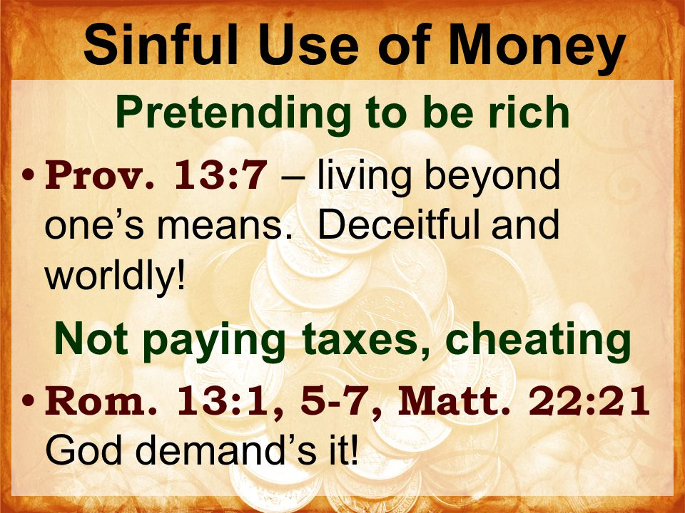 Sinful Use of Money Pretending to be rich Prov. 13:7 – living beyond one's means.