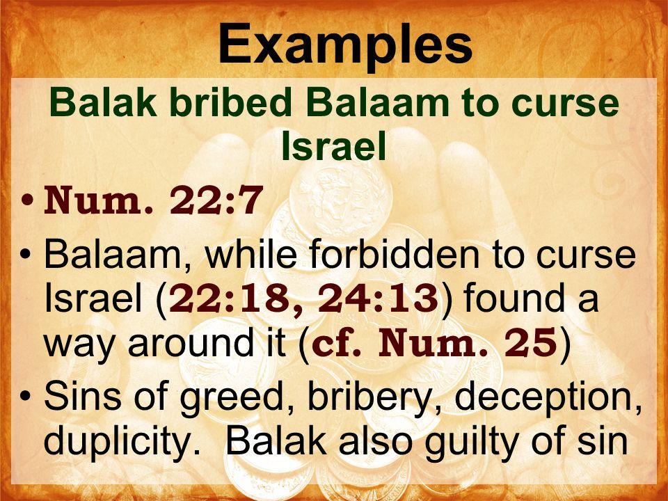 Examples Balak bribed Balaam to curse Israel Num. 22:7 Balaam, while forbidden to curse Israel ( 22:18, 24:13 ) found a way around it ( cf. Num. 25 )
