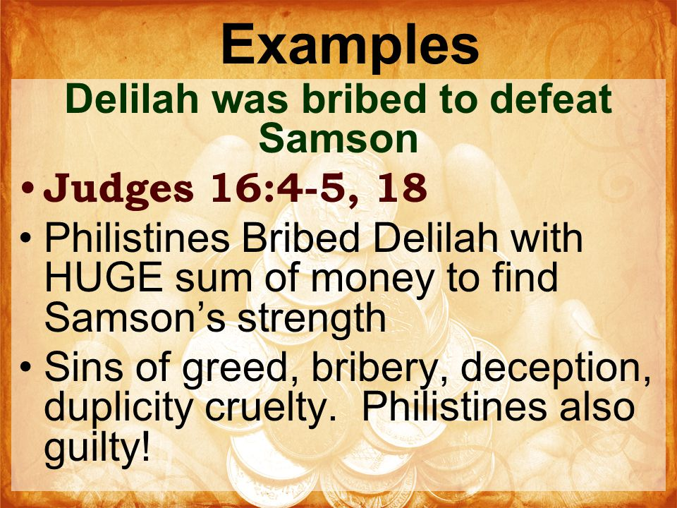 Examples Delilah was bribed to defeat Samson Judges 16:4-5, 18 Philistines Bribed Delilah with HUGE sum of money to find Samson's strength Sins of greed, bribery, deception, duplicity cruelty.
