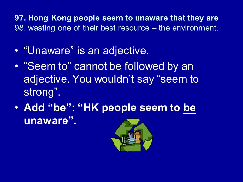 """97. Hong Kong people seem to unaware that they are 98. wasting one of their best resource – the environment. """"Unaware"""" is an adjective. """"Seem to"""" cann"""