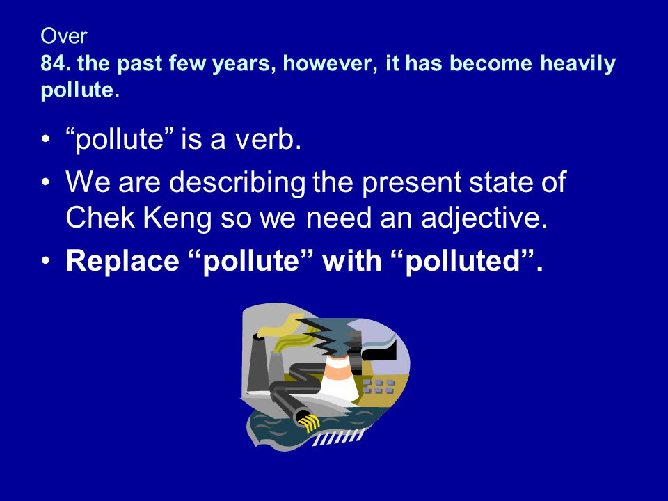 """Over 84. the past few years, however, it has become heavily pollute. """"pollute"""" is a verb. We are describing the present state of Chek Keng so we need"""