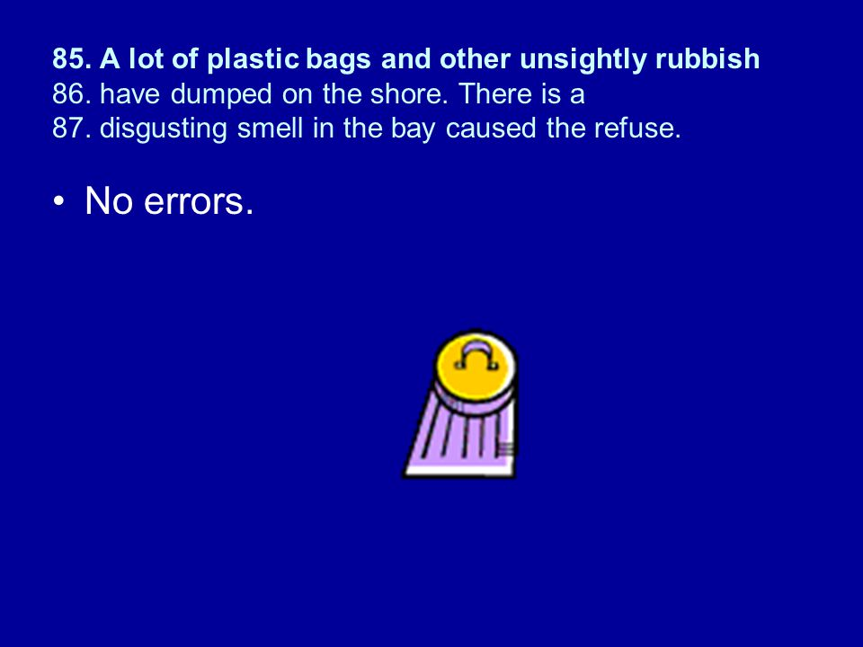 85.A lot of plastic bags and other unsightly rubbish 86.