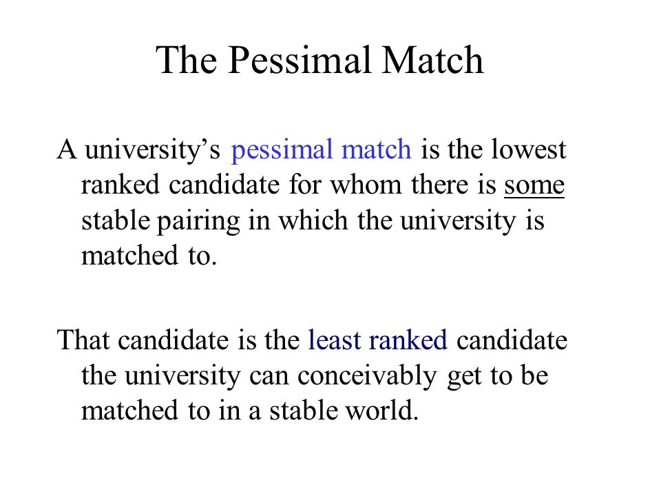 The Optimal Match A university's optimal match is the highest ranked candidate for whom there is some stable pairing in which they are matched The candidate is the best candidate it can conceivably be matched in a stable world.