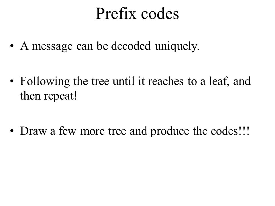 Prefix Codes No encoding of a character can be the prefix of the longer encoding of another character, for example, we could not encode t as 01 and x as 01101 since 01 is a prefix of 01101 By using a binary tree representation we will generate prefix codes provided all letters are leaves