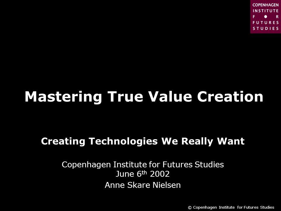 © Copenhagen Institute for Futures Studies Mastering True Value Creation Creating Technologies We Really Want Copenhagen Institute for Futures Studies