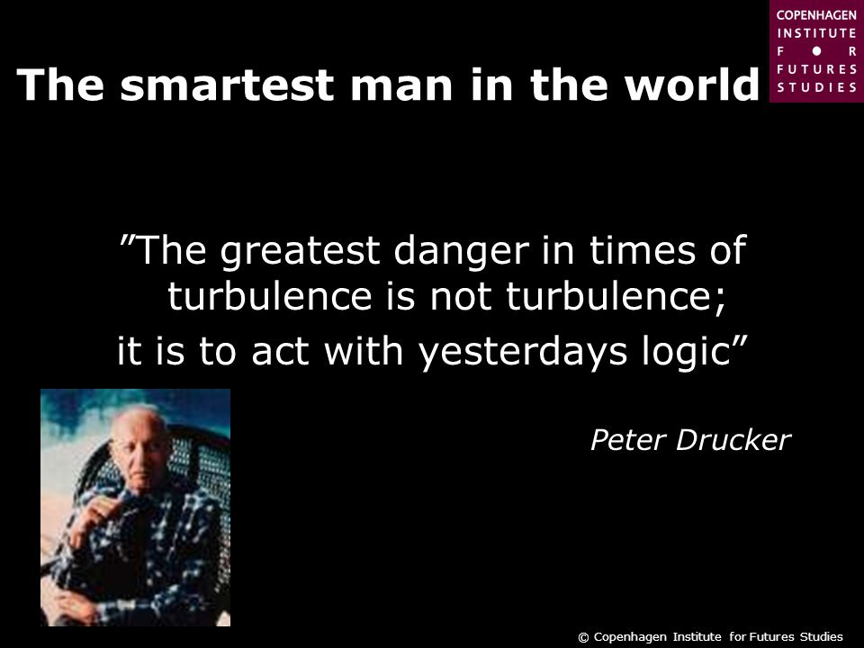 © Copenhagen Institute for Futures Studies The smartest man in the world The greatest danger in times of turbulence is not turbulence; it is to act with yesterdays logic Peter Drucker