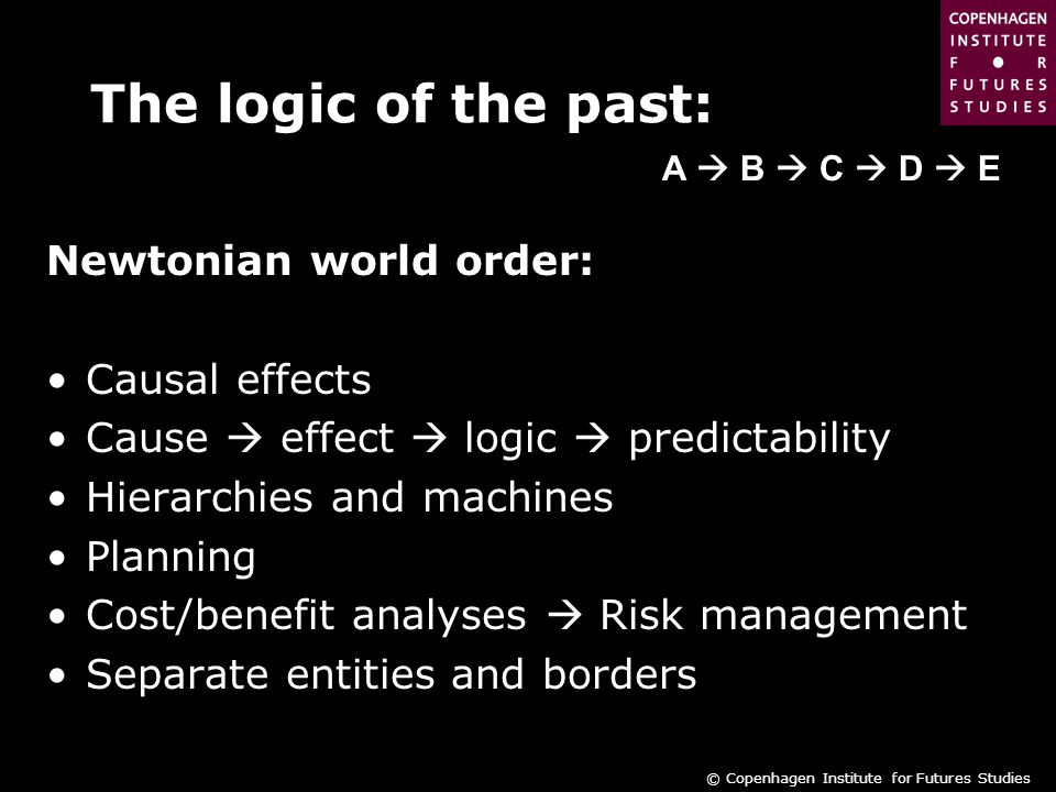 © Copenhagen Institute for Futures Studies The logic of the past: Newtonian world order: Causal effects Cause  effect  logic  predictability Hierarchies and machines Planning Cost/benefit analyses  Risk management Separate entities and borders A  B  C  D  E