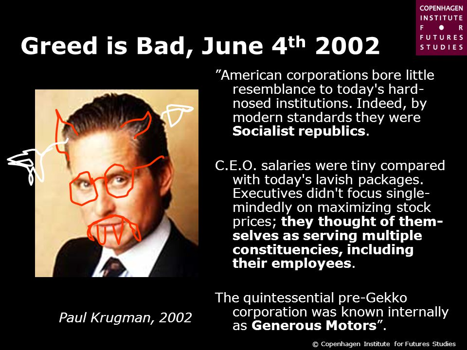 © Copenhagen Institute for Futures Studies Greed is Bad, June 4 th 2002 American corporations bore little resemblance to today s hard- nosed institutions.