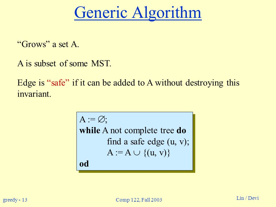 """greedy - 13 Lin / Devi Comp 122, Fall 2003 Generic Algorithm """"Grows"""" a set A. A is subset of some MST. Edge is """"safe"""" if it can be added to A without"""