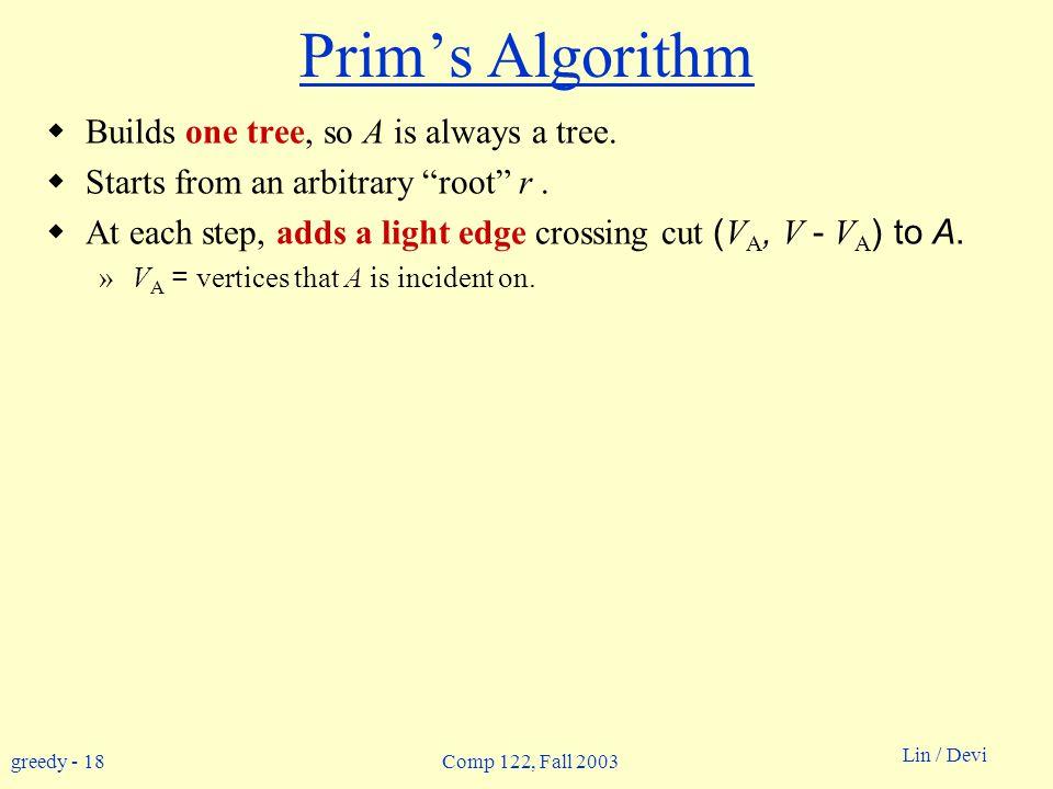 greedy - 18 Lin / Devi Comp 122, Fall 2003 Prim's Algorithm  Builds one tree, so A is always a tree.