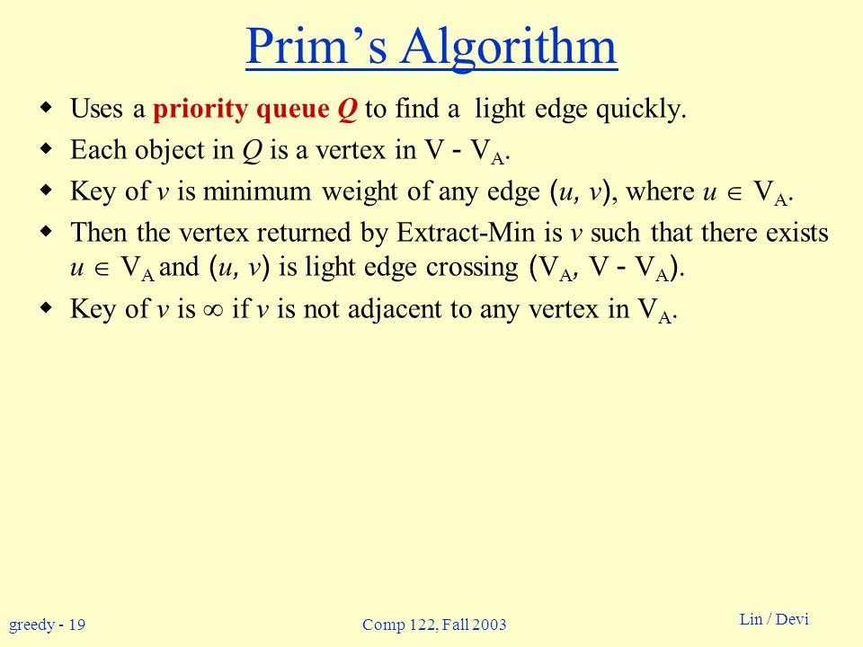 greedy - 19 Lin / Devi Comp 122, Fall 2003 Prim's Algorithm  Uses a priority queue Q to find a light edge quickly.