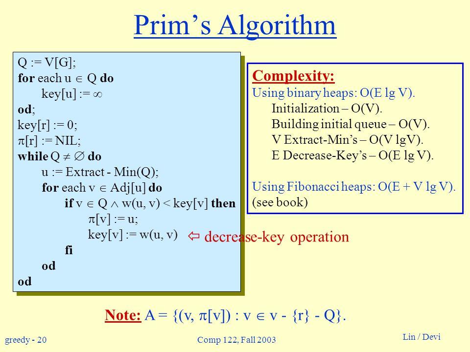 greedy - 20 Lin / Devi Comp 122, Fall 2003 Q := V[G]; for each u  Q do key[u] :=  od; key[r] := 0;  [r] := NIL; while Q   do u := Extract - Min(Q); for each v  Adj[u] do if v  Q  w(u, v) < key[v] then  [v] := u; key[v] := w(u, v) fi od Q := V[G]; for each u  Q do key[u] :=  od; key[r] := 0;  [r] := NIL; while Q   do u := Extract - Min(Q); for each v  Adj[u] do if v  Q  w(u, v) < key[v] then  [v] := u; key[v] := w(u, v) fi od Complexity: Using binary heaps: O(E lg V).