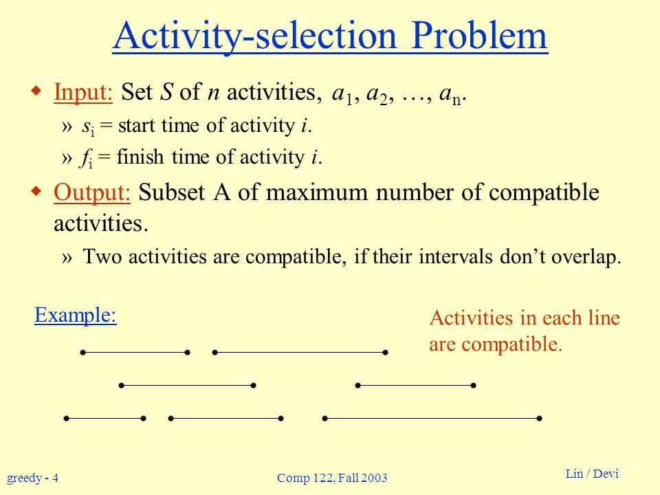 greedy - 4 Lin / Devi Comp 122, Fall 2003 Activity-selection Problem  Input: Set S of n activities, a 1, a 2, …, a n.