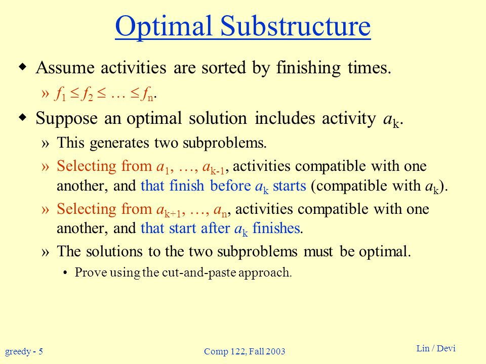 greedy - 5 Lin / Devi Comp 122, Fall 2003 Optimal Substructure  Assume activities are sorted by finishing times.