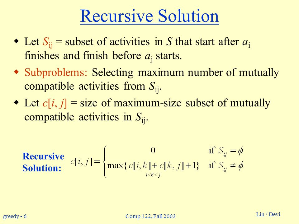 greedy - 6 Lin / Devi Comp 122, Fall 2003 Recursive Solution  Let S ij = subset of activities in S that start after a i finishes and finish before a