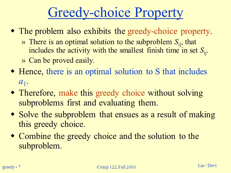 greedy - 7 Lin / Devi Comp 122, Fall 2003 Greedy-choice Property  The problem also exhibits the greedy-choice property.
