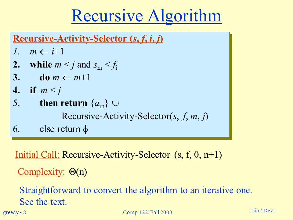 greedy - 8 Lin / Devi Comp 122, Fall 2003 Recursive Algorithm Recursive-Activity-Selector (s, f, i, j) 1.m  i+1 2.while m < j and s m < f i 3.