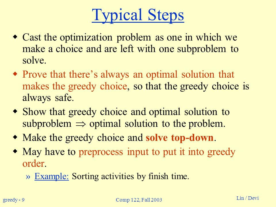 greedy - 9 Lin / Devi Comp 122, Fall 2003 Typical Steps  Cast the optimization problem as one in which we make a choice and are left with one subproblem to solve.
