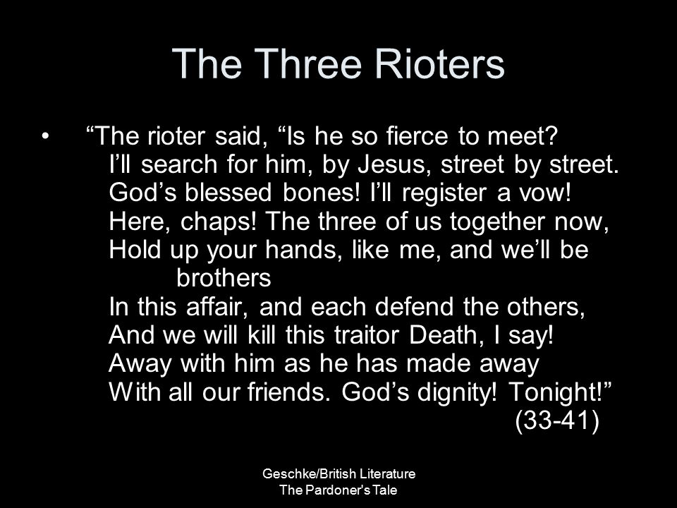 Geschke/British Literature The Pardoner s Tale The Three Rioters The rioters are presented as pompous, stupid men –Irony Believe they can kill Death –Make oaths using the name of God Considered sacrilegious